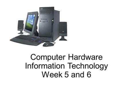 Computer Hardware Information Technology Week 5 and 6.