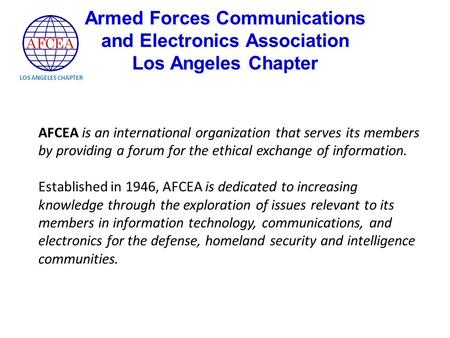 LOS ANGELES CHAPTER AFCEA is an international organization that serves its members by providing a forum for the ethical exchange of information. Established.