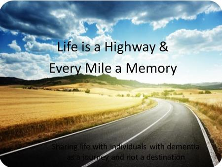 Life is a Highway & Every Mile a Memory Sharing life with individuals with dementia as a journey and not a destination.
