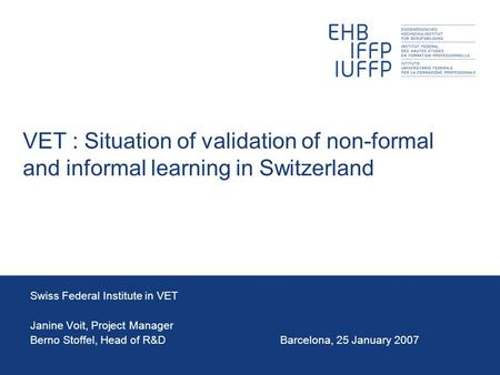 VET : Situation of validation of non-formal and informal learning in Switzerland Swiss Federal Institute in VET Janine Voit, Project Manager Berno Stoffel,