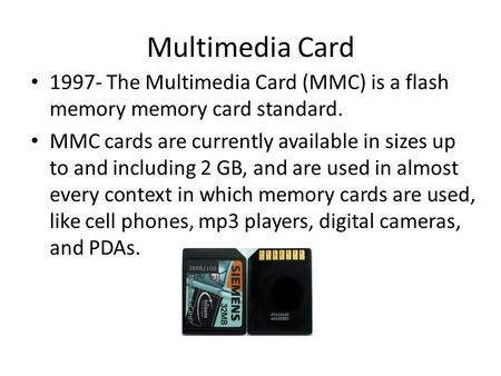 Multimedia Card 1997- The Multimedia Card (MMC) is a flash memory memory card standard. MMC cards are currently available in sizes up to and including.