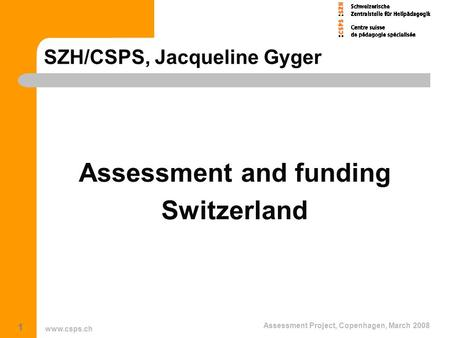 Www.csps.ch Assessment Project, Copenhagen, March 2008 1 SZH/CSPS, Jacqueline Gyger Assessment and funding Switzerland.