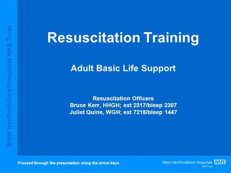 West Hertfordshire Hospitals NHS Trust Resuscitation Training Adult Basic Life Support Resuscitation Officers Bruce Kerr, HHGH; ext 2317/bleep 2307 Juliet.