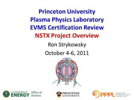 Princeton University Plasma Physics Laboratory EVMS Certification Review NSTX Project Overview Ron Strykowsky October 4-6, 2011.