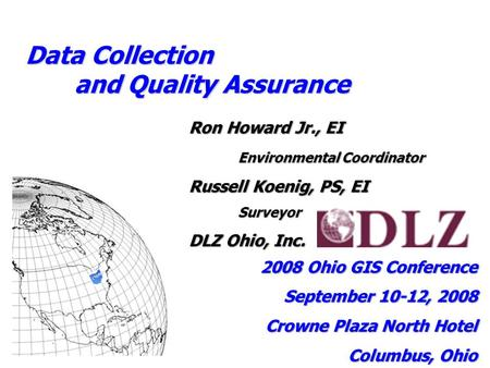 Data Collection and Quality Assurance Ron Howard Jr., EI Environmental Coordinator Russell Koenig, PS, EI Surveyor DLZ Ohio, Inc. 2008 Ohio GIS Conference.