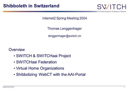 2004 © SWITCH 1 Shibboleth in Switzerland Internet2 Spring Meeting 2004 Thomas Lenggenhager Overview SWITCH & SWITCHaai Project.