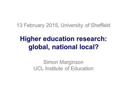 13 February 2015, University of Sheffield Higher education research: global, national local? Simon Marginson UCL Institute of Education.