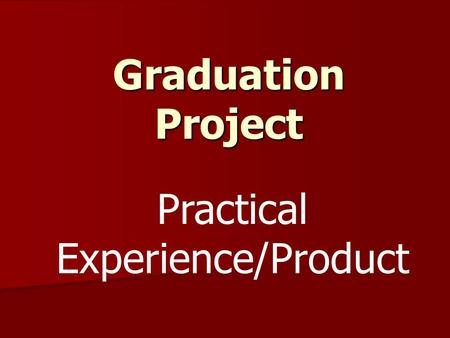 Graduation Project Practical Experience/Product. Graduation Project Components Topic of Interest  Proposal Form/Letter  Research Paper  Practical Experience/Product.