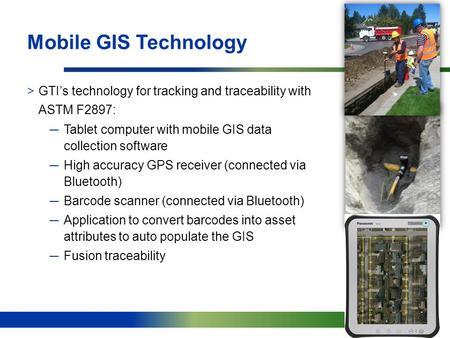 11 Mobile GIS Technology >GTI's technology for tracking and traceability with ASTM F2897: ─Tablet computer with mobile GIS data collection software ─High.