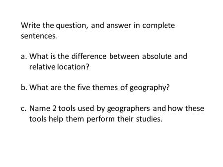 Write the question, and answer in complete sentences. a.What is the difference between absolute and relative location? b.What are the five themes of geography?