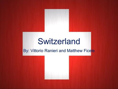 Switzerland By: Vittorio Ranieri and Matthew Ficele.