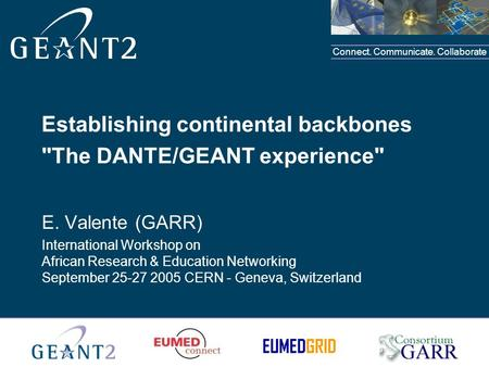 Connect. Communicate. Collaborate Establishing continental backbones The DANTE/GEANT experience E. Valente (GARR) International Workshop on African Research.