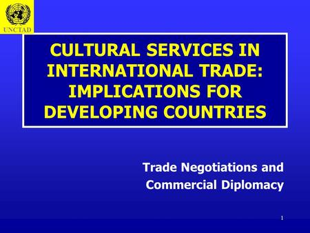 1 CULTURAL SERVICES IN INTERNATIONAL TRADE: IMPLICATIONS FOR DEVELOPING COUNTRIES Trade Negotiations and Commercial Diplomacy UNCTAD.