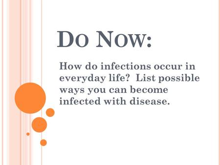 D O N OW : How do infections occur in everyday life? List possible ways you can become infected with disease.