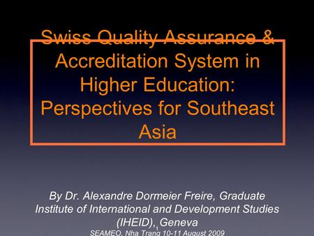 Swiss Quality Assurance & Accreditation System in Higher Education: Perspectives for Southeast Asia By Dr. Alexandre Dormeier Freire, Graduate Institute.