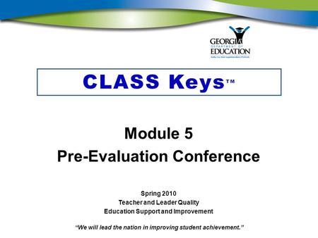 """We will lead the nation in improving student achievement."" CLASS Keys TM Module 5 Pre-Evaluation Conference Spring 2010 Teacher and Leader Quality Education."