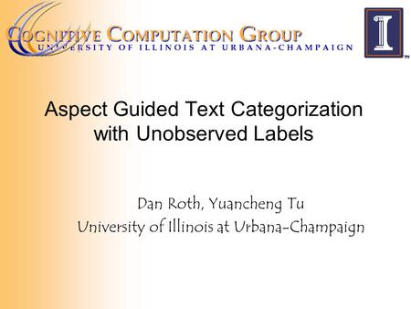 Aspect Guided Text Categorization with Unobserved Labels Dan Roth, Yuancheng Tu University of Illinois at Urbana-Champaign.