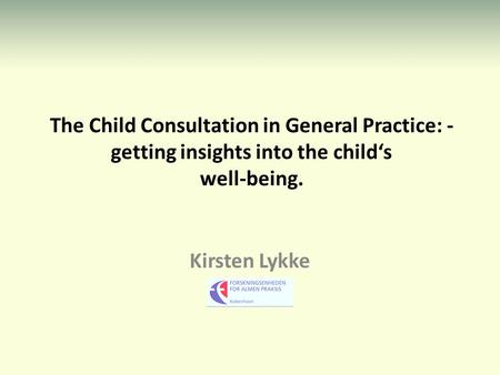 The Child Consultation in General Practice: - getting insights into the child's well-being. Kirsten Lykke.