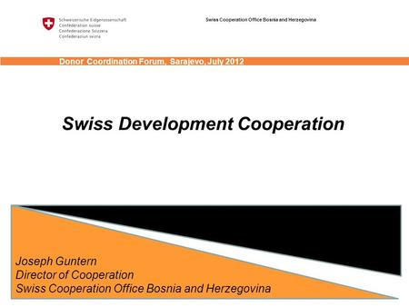 Swiss Development Cooperation Joseph Guntern Director of Cooperation Swiss Cooperation Office Bosnia and Herzegovina Donor Coordination Forum, Sarajevo,