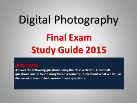 Digital Photography Final Exam Study Guide 2015 DIRECTIONS Answer the following questions using the class website. Almost all questions can be found using.