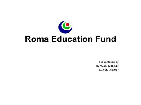 Roma Education Fund Presentation by Rumyan Russinov Deputy Director.