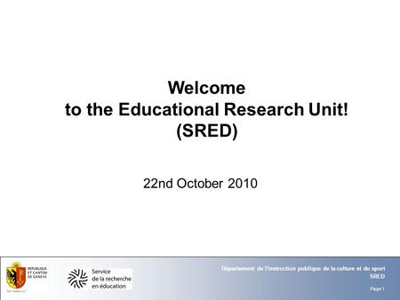 Page 1 SRED Département de l'instruction publique de la culture et du sport Welcome to the Educational Research Unit! (SRED) 22nd October 2010.