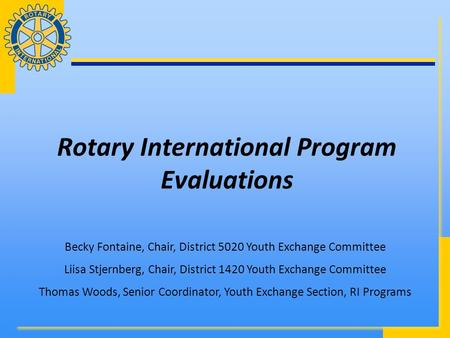 Rotary International Program Evaluations Becky Fontaine, Chair, District 5020 Youth Exchange Committee Liisa Stjernberg, Chair, District 1420 Youth Exchange.