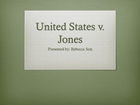 United States v. Jones Presented by: Rebecca Son.