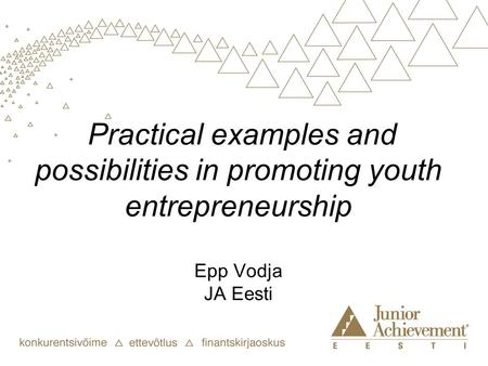 Practical examples and possibilities in promoting youth entrepreneurship Epp Vodja JA Eesti.