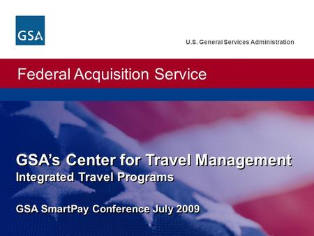 Federal Acquisition Service U.S. General Services Administration GSA's Center for Travel Management Integrated Travel Programs GSA SmartPay Conference.