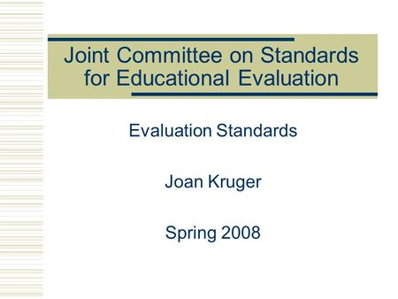 Joint Committee on Standards for Educational Evaluation Evaluation Standards Joan Kruger Spring 2008.