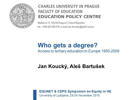 Who gets a degree? Access to tertiary education in Europe 1950-2009 Jan Koucký, Aleš Bartušek Malátova 17, 150 00 Prague 5, Czech Republic tel.: +420 221.