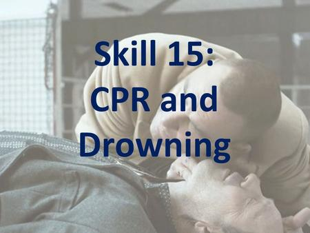 Skill 15: CPR and Drowning. Learning Intention: To equip you with the knowledge to know when and how to administer Cardio-Pulmonary Resuscitation (CPR)