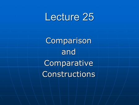 Lecture 25 ComparisonandComparativeConstructions.