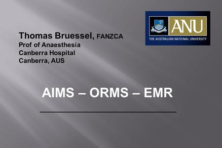Thomas Bruessel, FANZCA Prof of Anaesthesia Canberra Hospital Canberra, AUS AIMS – ORMS – EMR.
