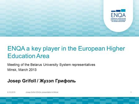 ENQA a key player in the European Higher Education Area Meeting of the Belarus University System representatives Minsk, March 2013 Josep Grifoll / Жузэп.