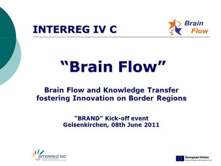 "INTERREG IV C ""Brain Flow"" ""Brain Flow"" Brain Flow and Knowledge Transfer fostering Innovation on Border Regions ""BRAND"" Kick-off event Gelsenkirchen,"