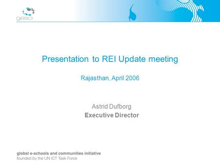 Presentation to REI Update meeting Rajasthan, April 2006 Astrid Dufborg Executive Director.