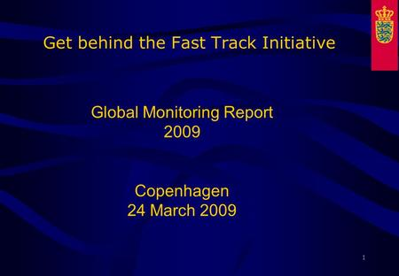 1 Get behind the Fast Track Initiative Global Monitoring Report 2009 Copenhagen 24 March 2009.