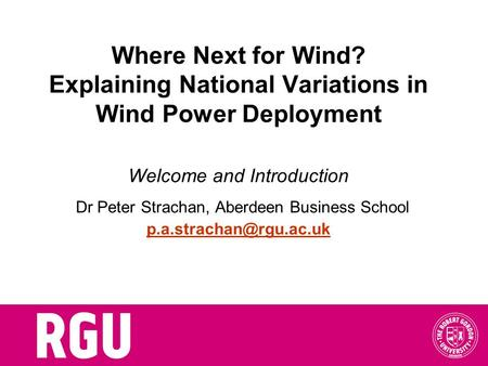 Where Next for Wind? Explaining National Variations in Wind Power Deployment Welcome and Introduction Dr Peter Strachan, Aberdeen Business School