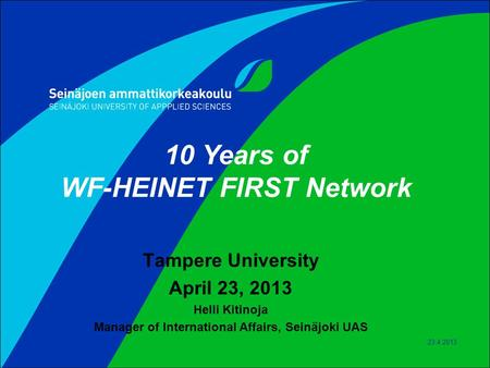 23.4.2013 10 Years of WF-HEINET FIRST Network Tampere University April 23, 2013 Helli Kitinoja Manager of International Affairs, Seinäjoki UAS.