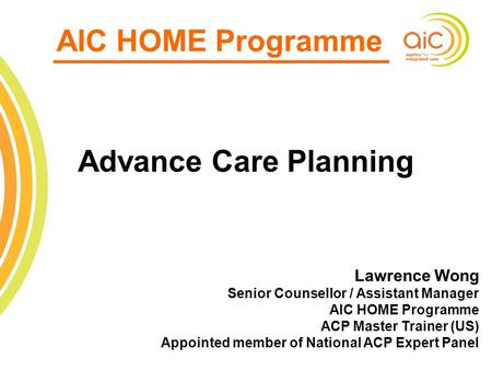 1 AIC HOME Programme Advance Care Planning Lawrence Wong Senior Counsellor / Assistant Manager AIC HOME Programme ACP Master Trainer (US) Appointed member.