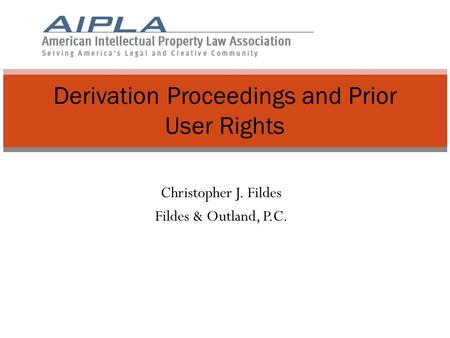 Christopher J. Fildes Fildes & Outland, P.C. Derivation Proceedings and Prior User Rights.