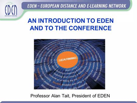 AN INTRODUCTION TO EDEN AND TO THE CONFERENCE Professor Alan Tait, President of EDEN.