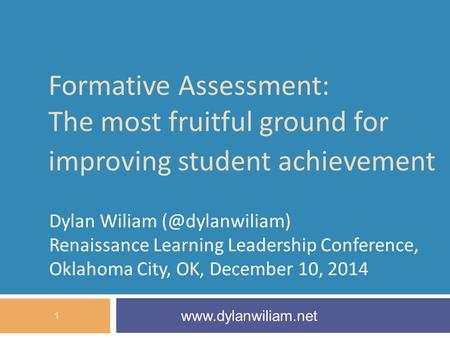 Formative Assessment: The most fruitful ground for improving student achievement Dylan Wiliam Renaissance Learning Leadership Conference,