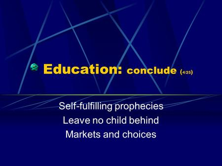 Education: conclude ( 4/25 ) Self-fulfilling prophecies Leave no child behind Markets and choices.