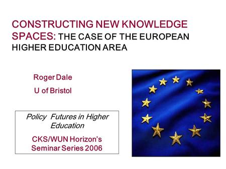 CONSTRUCTING NEW KNOWLEDGE SPACES: THE CASE OF THE EUROPEAN HIGHER EDUCATION AREA Roger Dale U of Bristol Policy Futures in Higher Education CKS/WUN Horizon's.