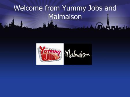 Welcome from Yummy Jobs and Malmaison. Yummy Jobs & Malmaison Guilia Bove Regional People Development Manager Malmaison & Hotel Du Vin Jason Smith Managing.
