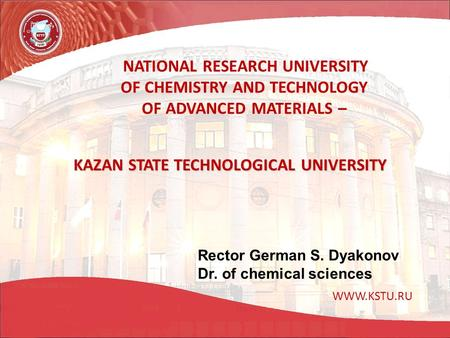 Rector German S. Dyakonov Dr. of chemical sciences KAZAN STATE TECHNOLOGICAL UNIVERSITY WWW.KSTU.RU NATIONAL RESEARCH UNIVERSITY OF CHEMISTRY AND TECHNOLOGY.
