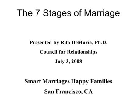 The 7 Stages of Marriage Presented by Rita DeMaria, Ph.D. Council for Relationships July 3, 2008 Smart Marriages Happy Families San Francisco, CA.
